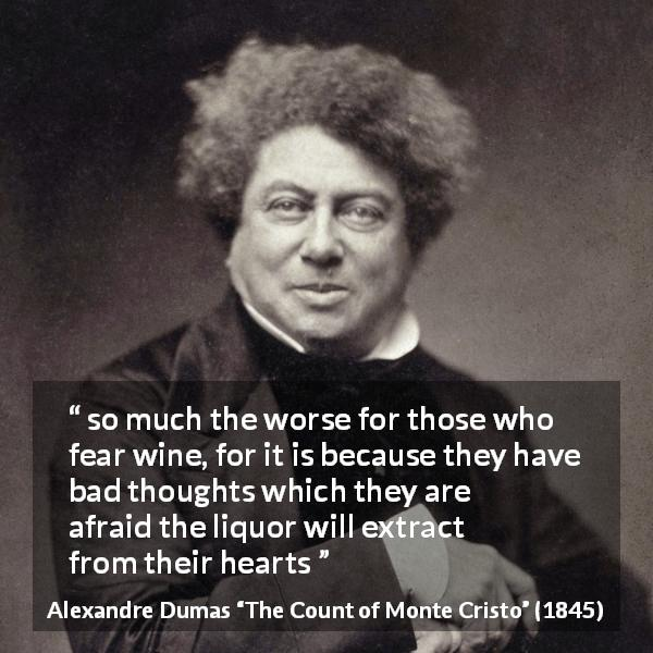 "Alexandre Dumas about drinking (""The Count of Monte Cristo"", 1845) - so much the worse for those who fear wine, for it is because they have bad thoughts which they are afraid the liquor will extract from their hearts"