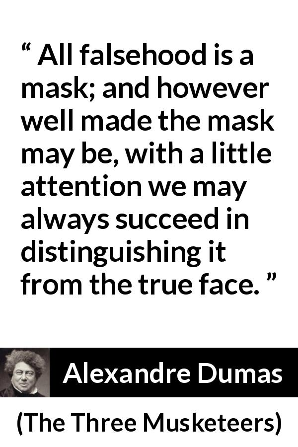 "Alexandre Dumas about face (""The Three Musketeers"", 1844) - All falsehood is a mask; and however well made the mask may be, with a little attention we may always succeed in distinguishing it from the true face."
