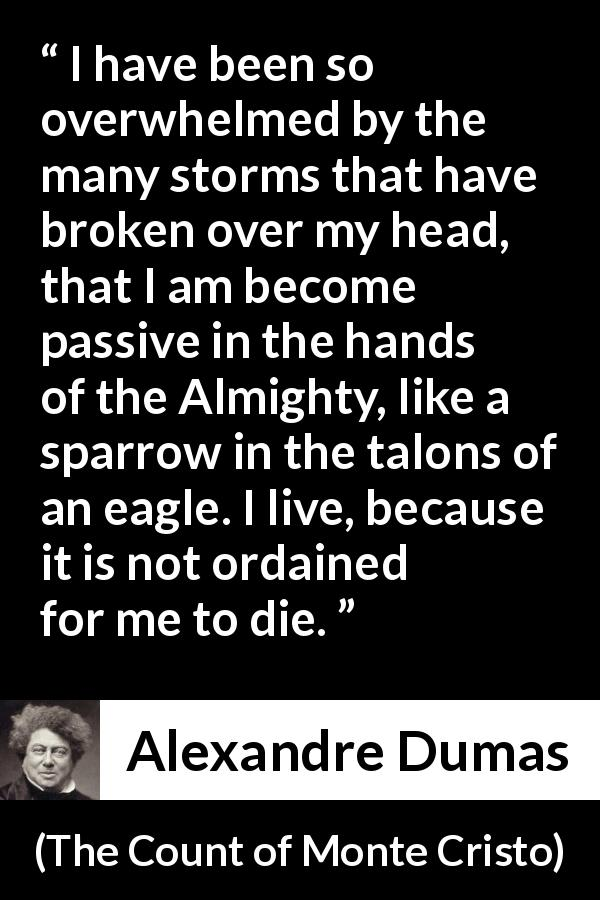 "Alexandre Dumas about fate (""The Count of Monte Cristo"", 1845) - I have been so overwhelmed by the many storms that have broken over my head, that I am become passive in the hands of the Almighty, like a sparrow in the talons of an eagle. I live, because it is not ordained for me to die."