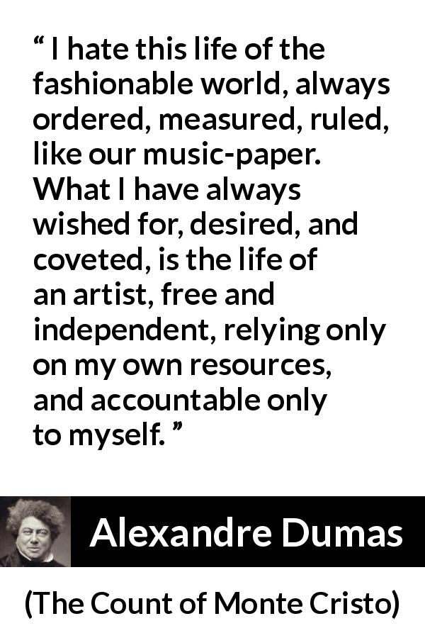 "Alexandre Dumas about freedom (""The Count of Monte Cristo"", 1845) - I hate this life of the fashionable world, always ordered, measured, ruled, like our music-paper. What I have always wished for, desired, and coveted, is the life of an artist, free and independent, relying only on my own resources, and accountable only to myself."