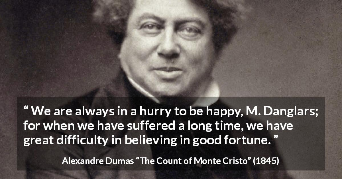 "Alexandre Dumas about happiness (""The Count of Monte Cristo"", 1845) - We are always in a hurry to be happy, M. Danglars; for when we have suffered a long time, we have great difficulty in believing in good fortune."