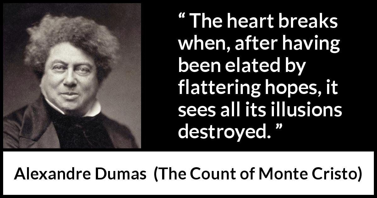 "Alexandre Dumas about hope (""The Count of Monte Cristo"", 1845) - The heart breaks when, after having been elated by flattering hopes, it sees all its illusions destroyed."