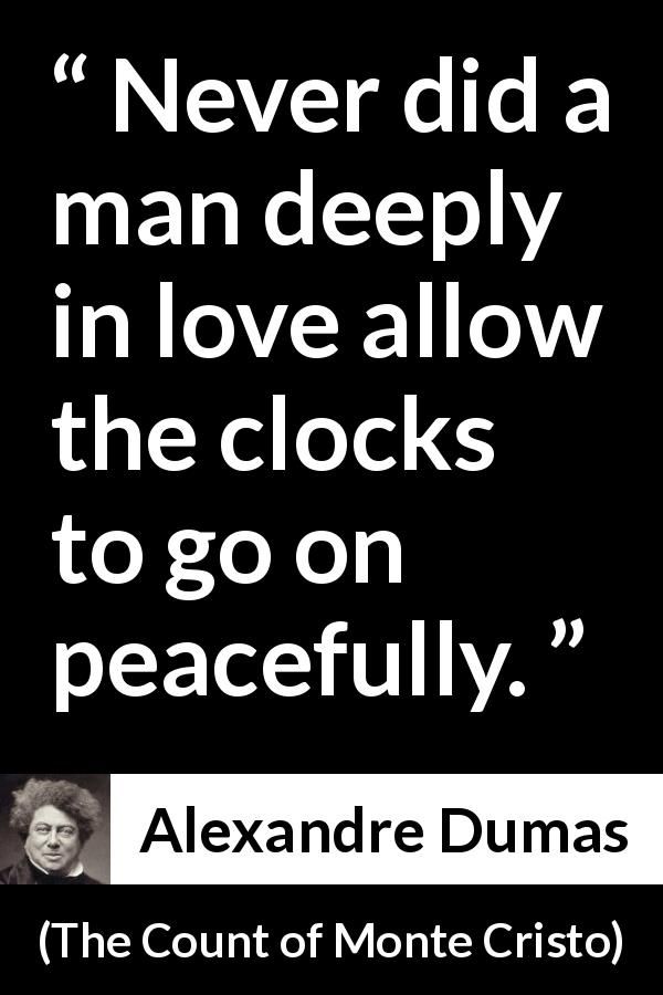 "Alexandre Dumas about love (""The Count of Monte Cristo"", 1845) - Never did a man deeply in love allow the clocks to go on peacefully."