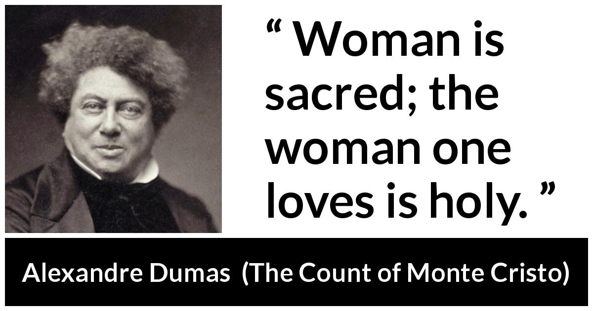 Alexandre Dumas quote about love from The Count of Monte Cristo (1845) - Woman is sacred; the woman one loves is holy.