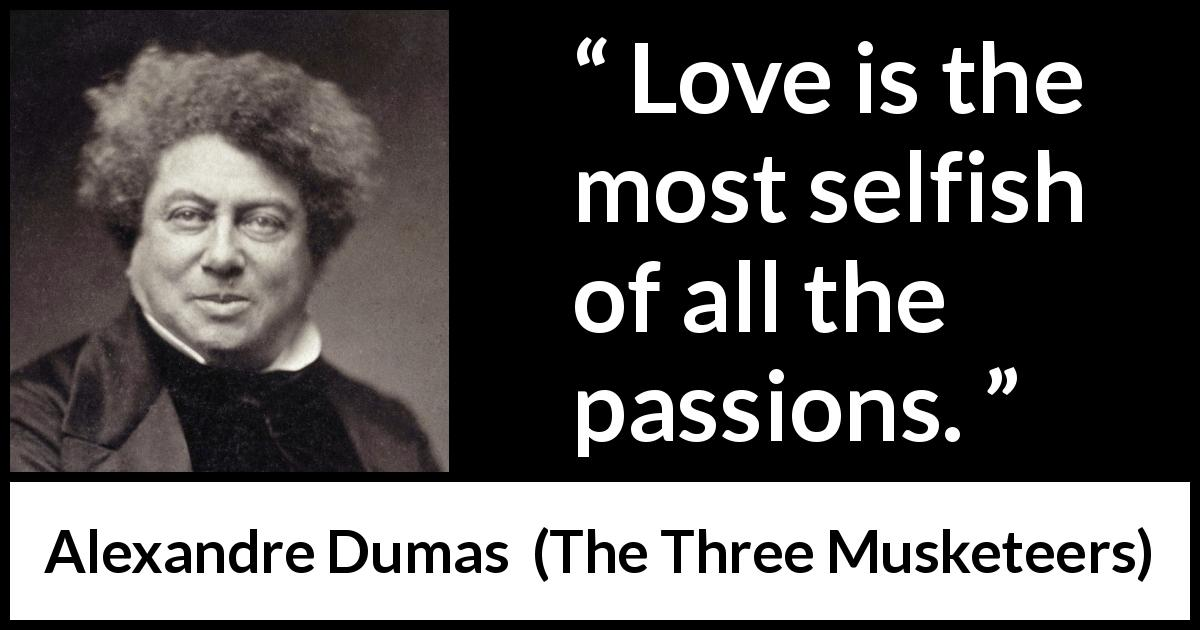 "Alexandre Dumas about love (""The Three Musketeers"", 1844) - Love is the most selfish of all the passions."