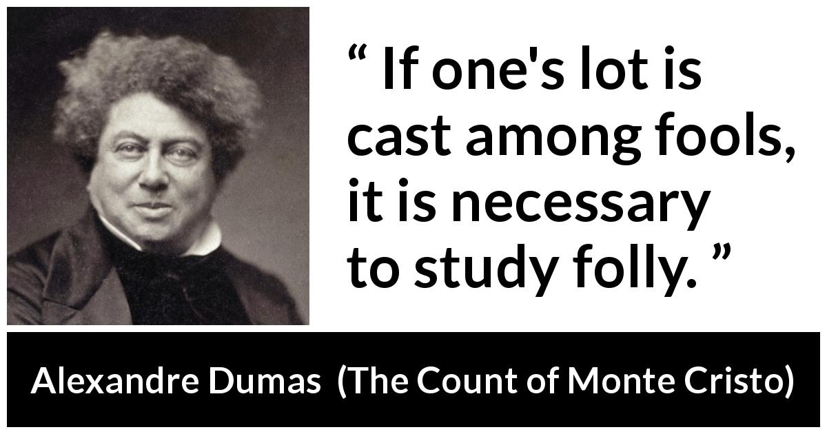 "Alexandre Dumas about madness (""The Count of Monte Cristo"", 1845) - If one's lot is cast among fools, it is necessary to study folly."