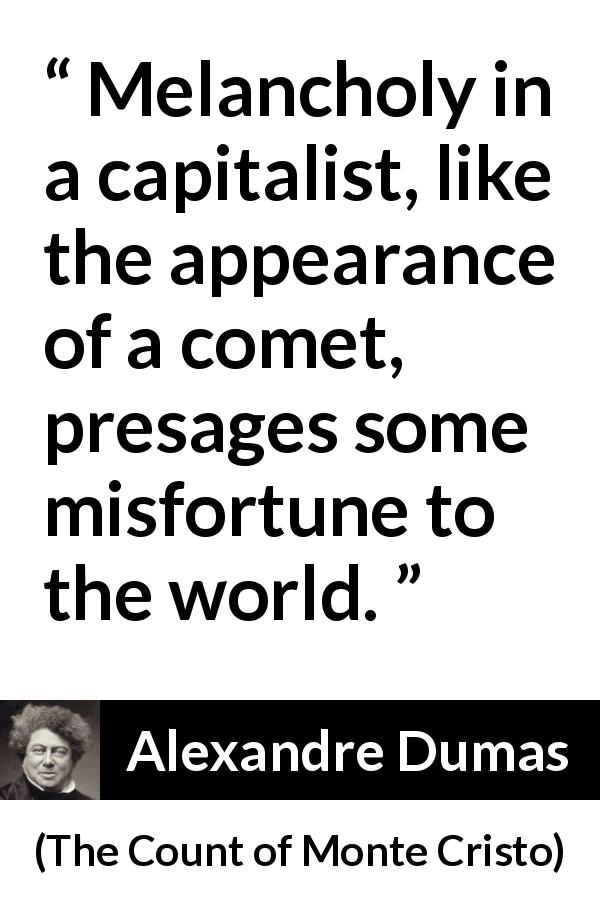 "Alexandre Dumas about melancholy (""The Count of Monte Cristo"", 1845) - Melancholy in a capitalist, like the appearance of a comet, presages some misfortune to the world."