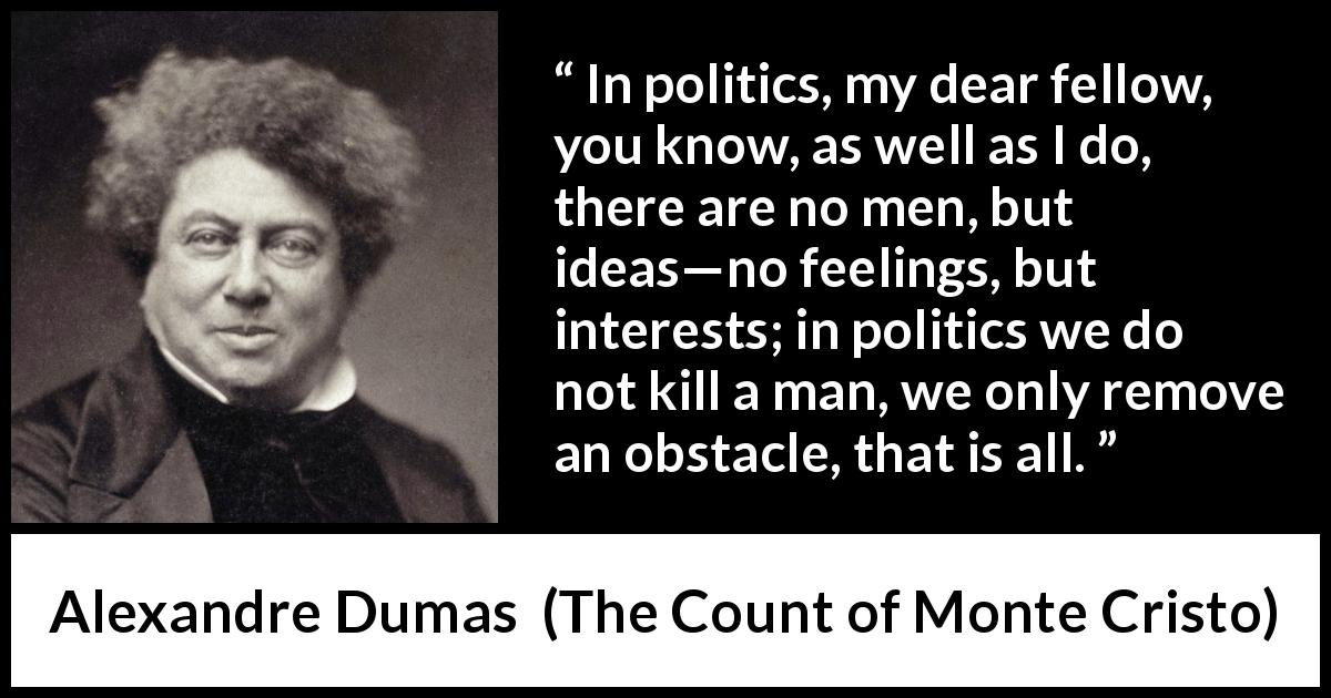 Alexandre Dumas - The Count of Monte Cristo - In politics, my dear fellow, you know, as well as I do, there are no men, but ideas—no feelings, but interests; in politics we do not kill a man, we only remove an obstacle, that is all.