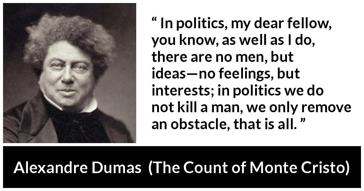 Alexandre Dumas quote about murder from The Count of Monte Cristo (1845) - In politics, my dear fellow, you know, as well as I do, there are no men, but ideas—no feelings, but interests; in politics we do not kill a man, we only remove an obstacle, that is all.