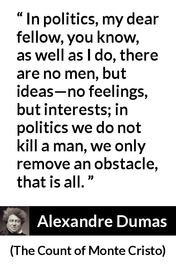 "Alexandre Dumas about murder (""The Count of Monte Cristo"", 1845) - In politics, my dear fellow, you know, as well as I do, there are no men, but ideas—no feelings, but interests; in politics we do not kill a man, we only remove an obstacle, that is all."
