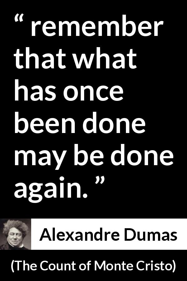 "Alexandre Dumas about perseverance (""The Count of Monte Cristo"", 1845) - remember that what has once been done may be done again."