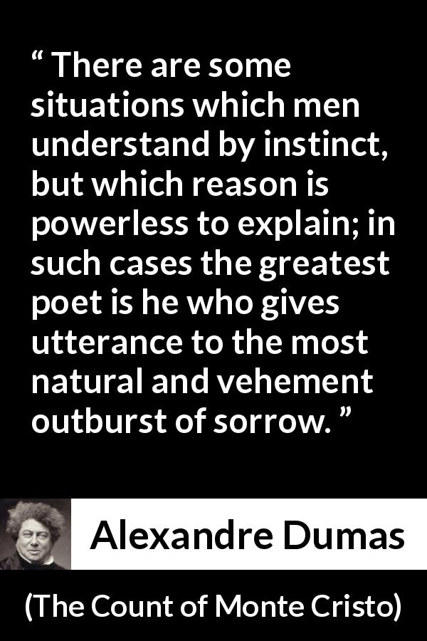 Alexandre Dumas - The Count of Monte Cristo - There are some situations which men understand by instinct, but which reason is powerless to explain; in such cases the greatest poet is he who gives utterance to the most natural and vehement outburst of sorrow.