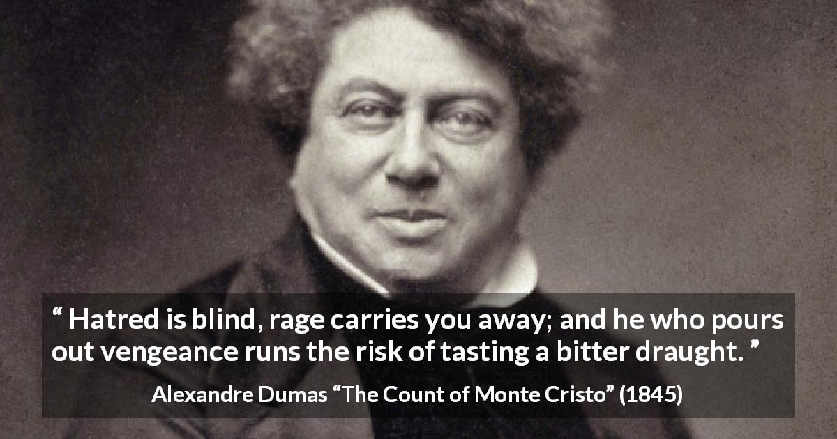 "Alexandre Dumas about revenge (""The Count of Monte Cristo"", 1845) - Hatred is blind, rage carries you away; and he who pours out vengeance runs the risk of tasting a bitter draught."