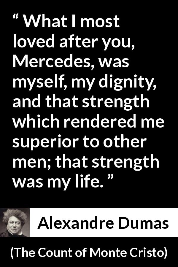 Alexandre Dumas quote about strength from The Count of Monte Cristo - What I most loved after you, Mercedes, was myself, my dignity, and that strength which rendered me superior to other men; that strength was my life.
