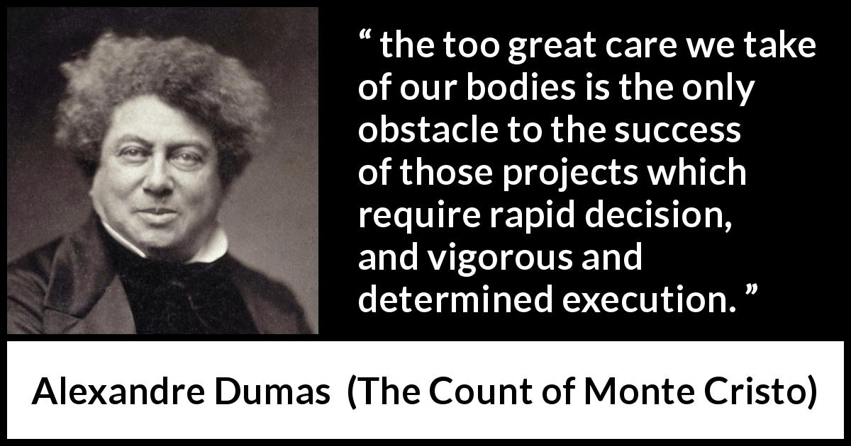 Alexandre Dumas quote about success from The Count of Monte Cristo (1845) - the too great care we take of our bodies is the only obstacle to the success of those projects which require rapid decision, and vigorous and determined execution.