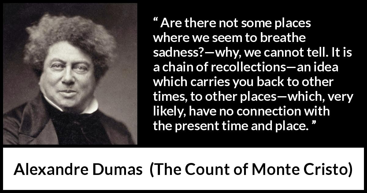 Alexandre Dumas quote about time from The Count of Monte Cristo (1845) - It is a chain of recollections—an idea which carries you back to other times, to other places—which, very likely, have no connection with the present time and place.