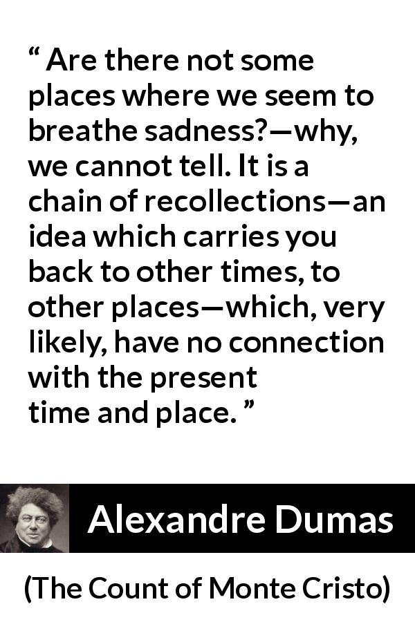 "Alexandre Dumas about time (""The Count of Monte Cristo"", 1845) - It is a chain of recollections—an idea which carries you back to other times, to other places—which, very likely, have no connection with the present time and place."