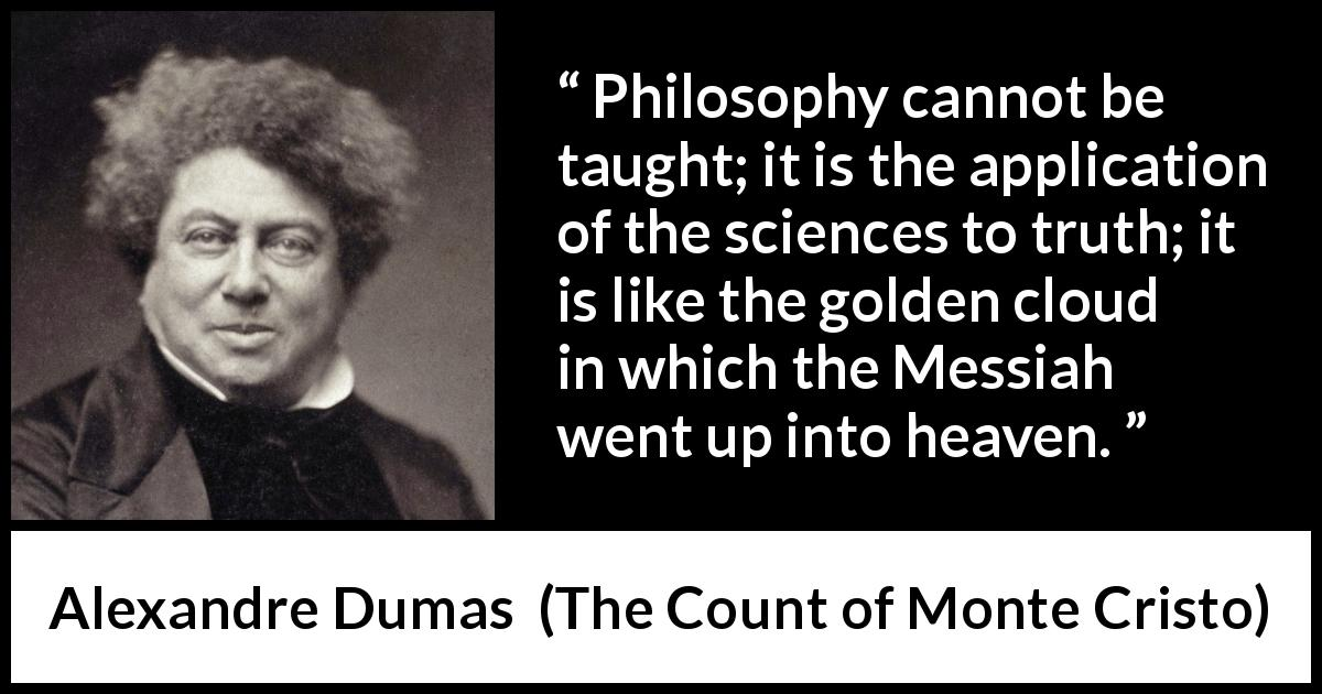 Alexandre Dumas quote about truth from The Count of Monte Cristo (1845) - Philosophy cannot be taught; it is the application of the sciences to truth; it is like the golden cloud in which the Messiah went up into heaven.