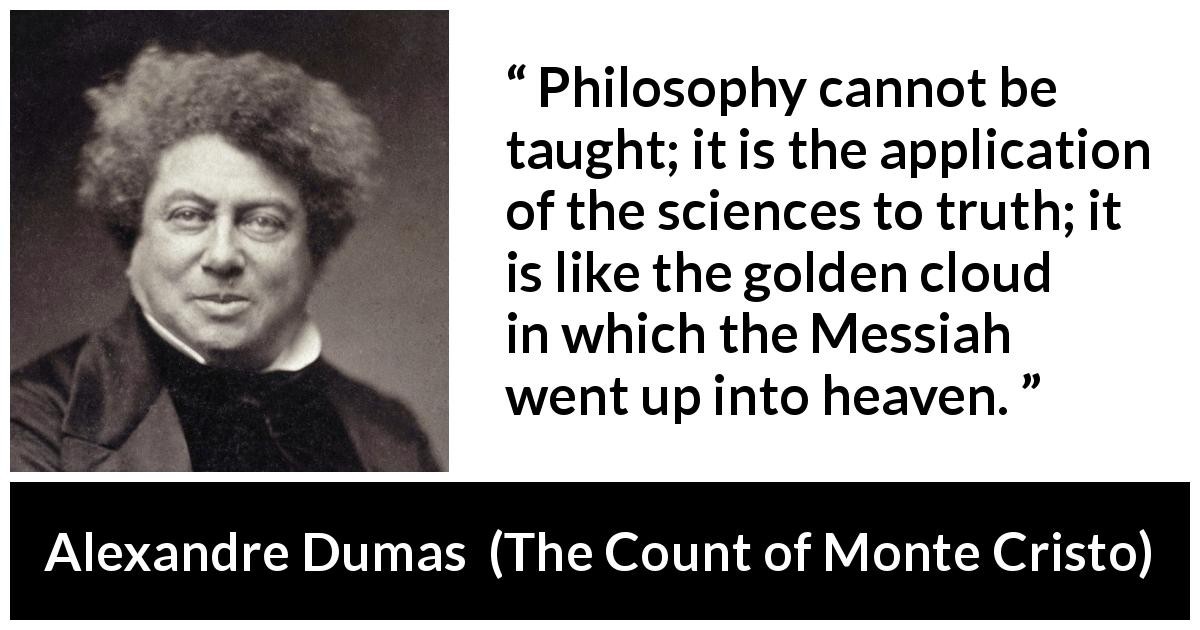 Alexandre Dumas - The Count of Monte Cristo - Philosophy cannot be taught; it is the application of the sciences to truth; it is like the golden cloud in which the Messiah went up into heaven.