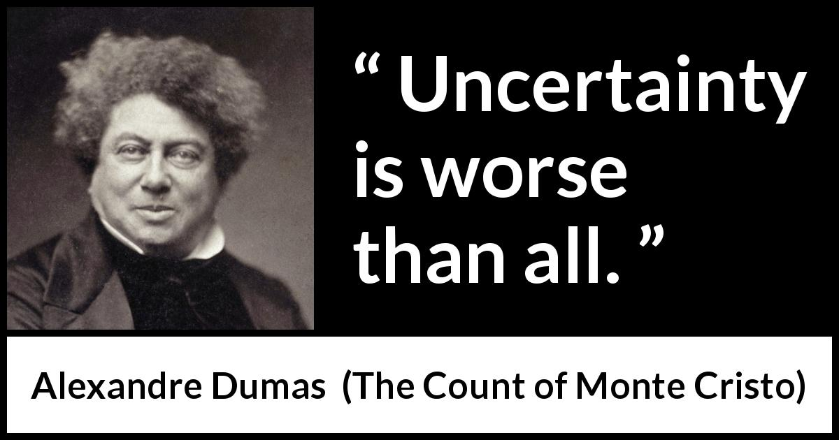 "Alexandre Dumas about uncertainty (""The Count of Monte Cristo"", 1845) - Uncertainty is worse than all."