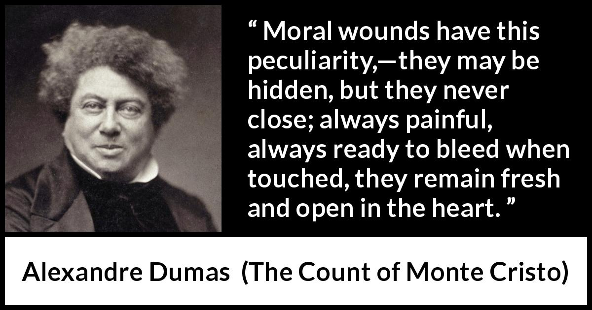 Alexandre Dumas - The Count of Monte Cristo - Moral wounds have this peculiarity,—they may be hidden, but they never close; always painful, always ready to bleed when touched, they remain fresh and open in the heart.