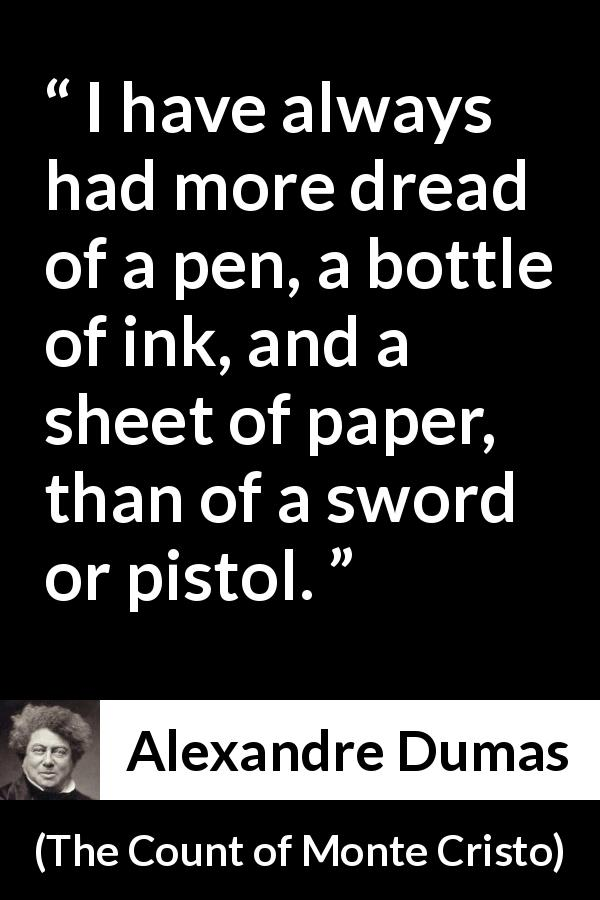 "Alexandre Dumas about writing (""The Count of Monte Cristo"", 1845) - I have always had more dread of a pen, a bottle of ink, and a sheet of paper, than of a sword or pistol."