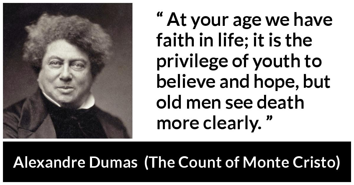 "Alexandre Dumas about youth (""The Count of Monte Cristo"", 1845) - At your age we have faith in life; it is the privilege of youth to believe and hope, but old men see death more clearly."