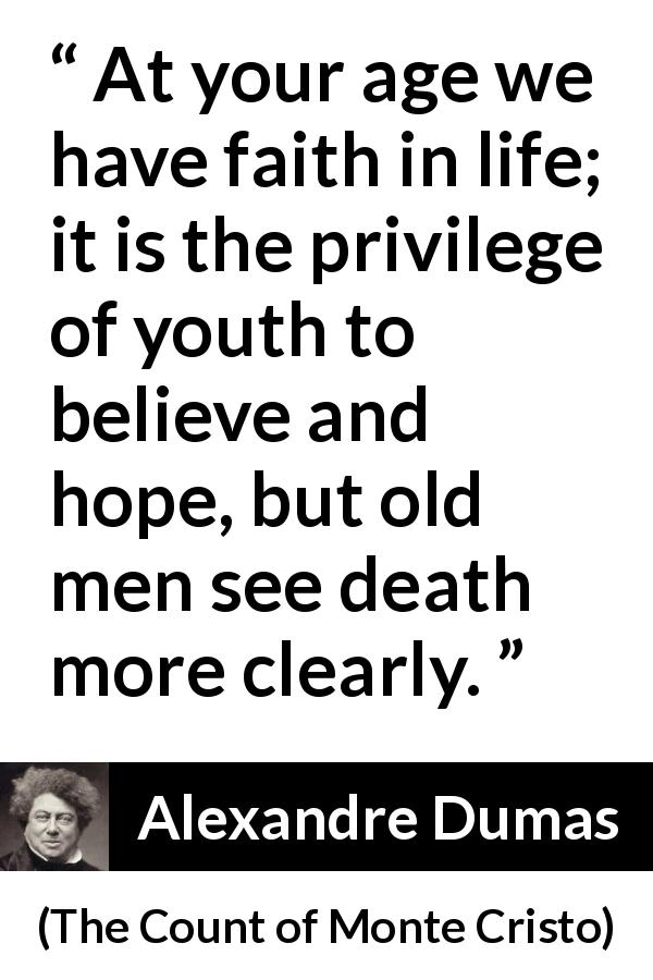Alexandre Dumas - The Count of Monte Cristo - At your age we have faith in life; it is the privilege of youth to believe and hope, but old men see death more clearly.