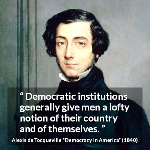 "Alexis de Tocqueville about democracy (""Democracy in America"", 1840) - Democratic institutions generally give men a lofty notion of their country and of themselves."