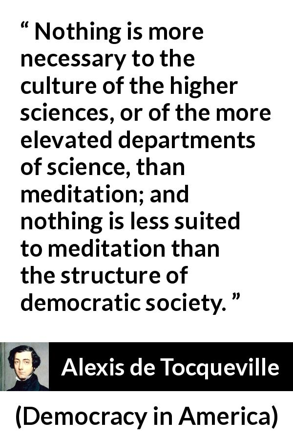 "Alexis de Tocqueville about democracy (""Democracy in America"", 1840) - Nothing is more necessary to the culture of the higher sciences, or of the more elevated departments of science, than meditation; and nothing is less suited to meditation than the structure of democratic society."