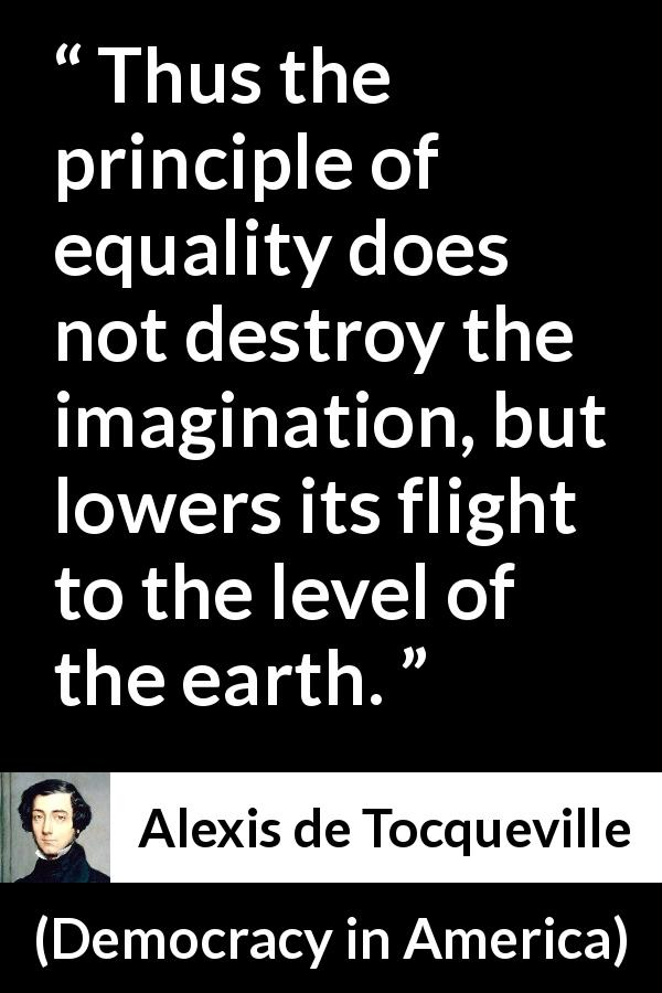 "Alexis de Tocqueville about equality (""Democracy in America"", 1840) - Thus the principle of equality does not destroy the imagination, but lowers its flight to the level of the earth."