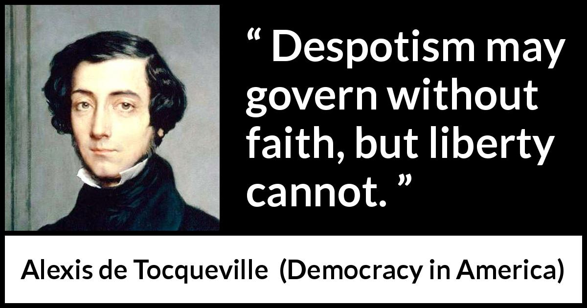 Alexis de Tocqueville - Democracy in America - Despotism may govern without faith, but liberty cannot.