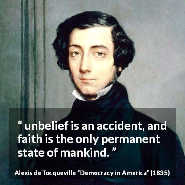 "Alexis de Tocqueville about faith (""Democracy in America"", 1835) - unbelief is an accident, and faith is the only permanent state of mankind."