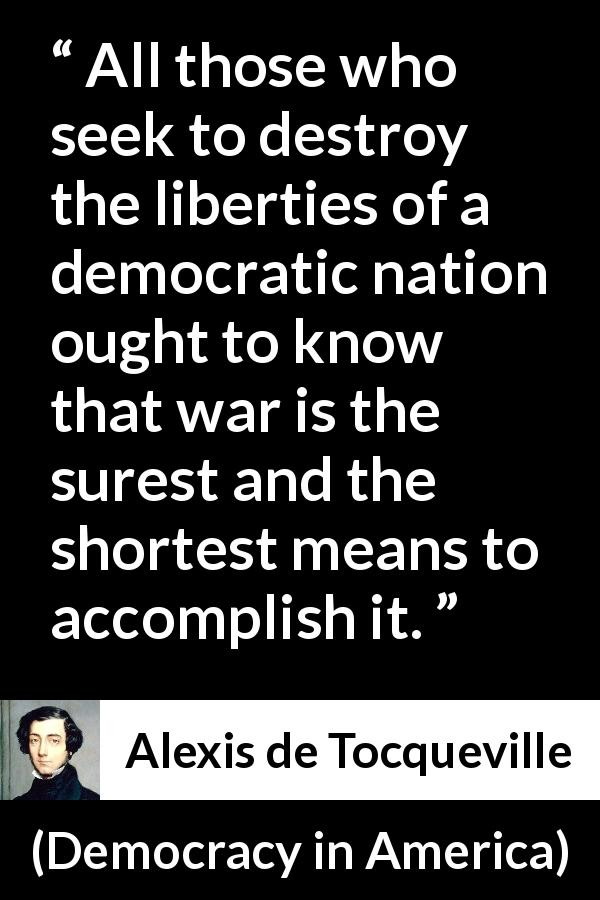 "Alexis de Tocqueville about freedom (""Democracy in America"", 1840) - All those who seek to destroy the liberties of a democratic nation ought to know that war is the surest and the shortest means to accomplish it."