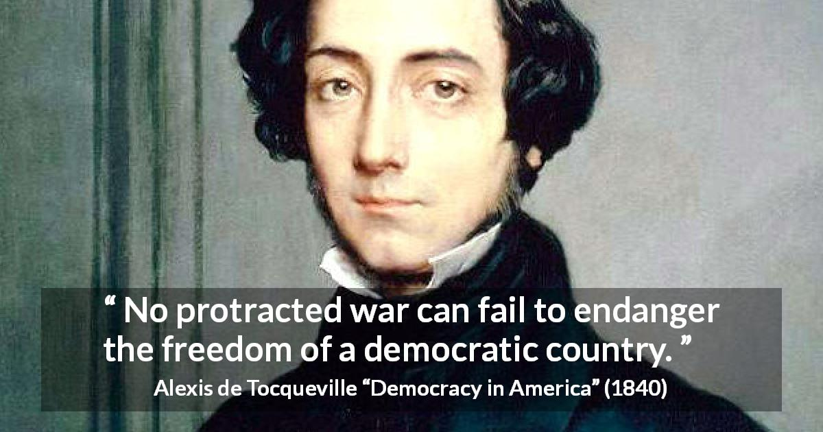 "Alexis de Tocqueville about freedom (""Democracy in America"", 1840) - No protracted war can fail to endanger the freedom of a democratic country."