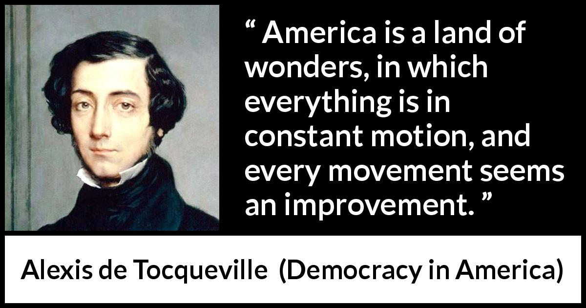 "Alexis de Tocqueville about improvement (""Democracy in America"", 1835) - America is a land of wonders, in which everything is in constant motion, and every movement seems an improvement."