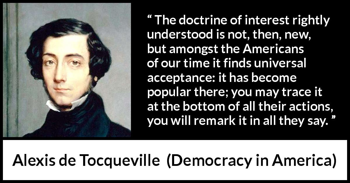 "Alexis de Tocqueville about interest (""Democracy in America"", 1840) - The doctrine of interest rightly understood is not, then, new, but amongst the Americans of our time it finds universal acceptance: it has become popular there; you may trace it at the bottom of all their actions, you will remark it in all they say."