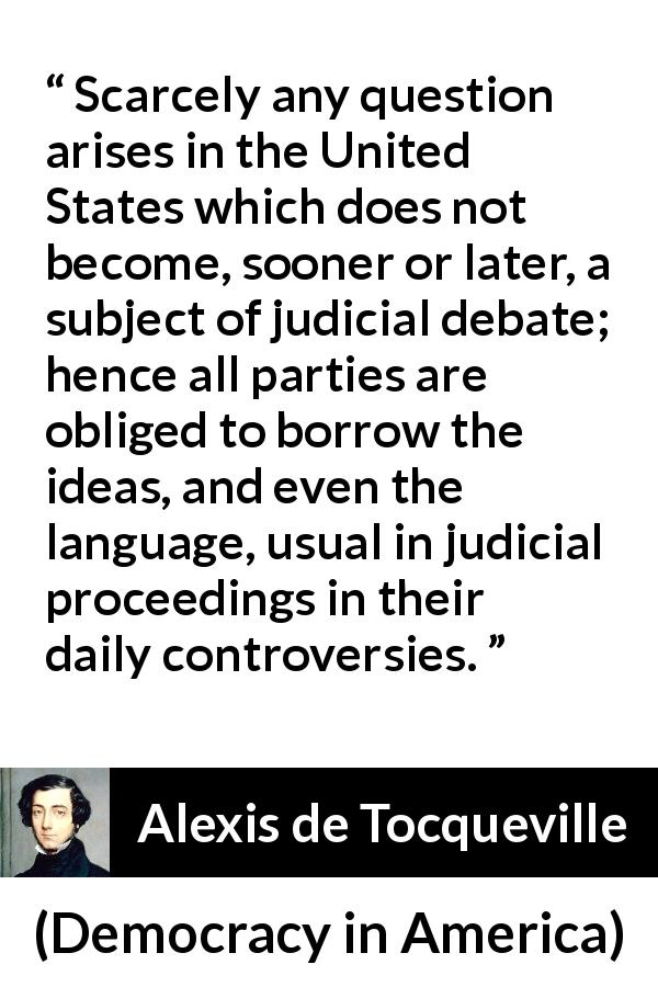 "Alexis de Tocqueville about language (""Democracy in America"", 1835) - Scarcely any question arises in the United States which does not become, sooner or later, a subject of judicial debate; hence all parties are obliged to borrow the ideas, and even the language, usual in judicial proceedings in their daily controversies."