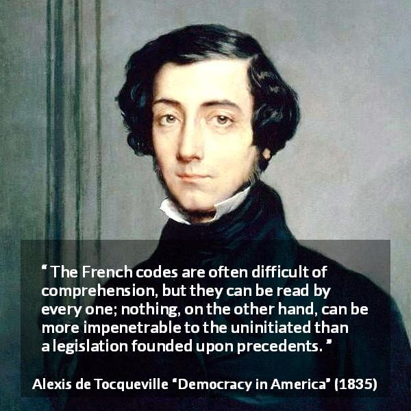 "Alexis de Tocqueville about law (""Democracy in America"", 1835) - The French codes are often difficult of comprehension, but they can be read by every one; nothing, on the other hand, can be more impenetrable to the uninitiated than a legislation founded upon precedents."