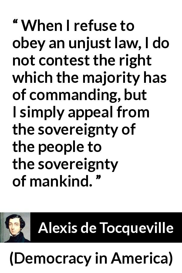"Alexis de Tocqueville about obedience (""Democracy in America"", 1835) - When I refuse to obey an unjust law, I do not contest the right which the majority has of commanding, but I simply appeal from the sovereignty of the people to the sovereignty of mankind."