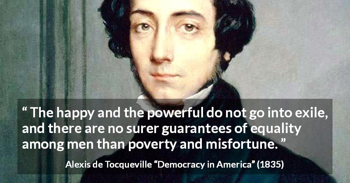 "Alexis de Tocqueville about poverty (""Democracy in America"", 1835) - The happy and the powerful do not go into exile, and there are no surer guarantees of equality among men than poverty and misfortune."