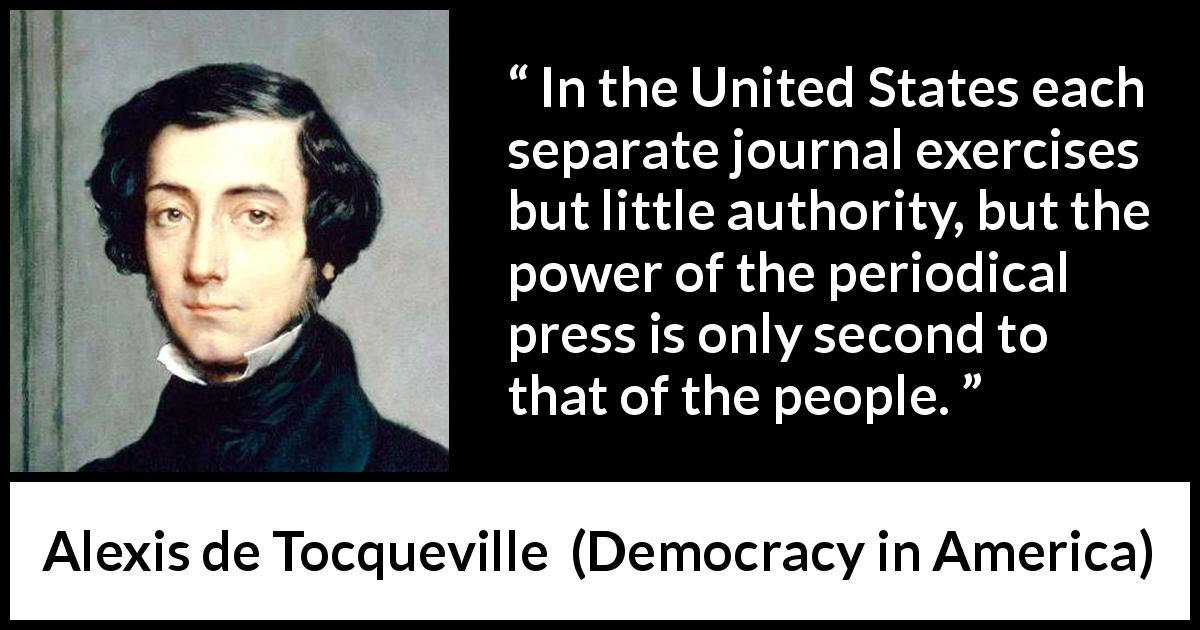 "Alexis de Tocqueville about power (""Democracy in America"", 1835) - In the United States each separate journal exercises but little authority, but the power of the periodical press is only second to that of the people."
