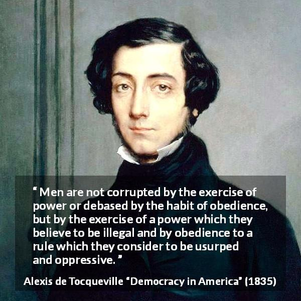 "Alexis de Tocqueville about power (""Democracy in America"", 1835) - Men are not corrupted by the exercise of power or debased by the habit of obedience, but by the exercise of a power which they believe to be illegal and by obedience to a rule which they consider to be usurped and oppressive."