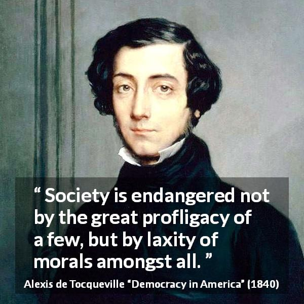 "Alexis de Tocqueville about society (""Democracy in America"", 1840) - Society is endangered not by the great profligacy of a few, but by laxity of morals amongst all."