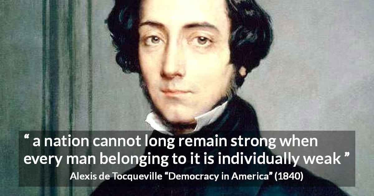 "Alexis de Tocqueville about strength (""Democracy in America"", 1840) - a nation cannot long remain strong when every man belonging to it is individually weak"