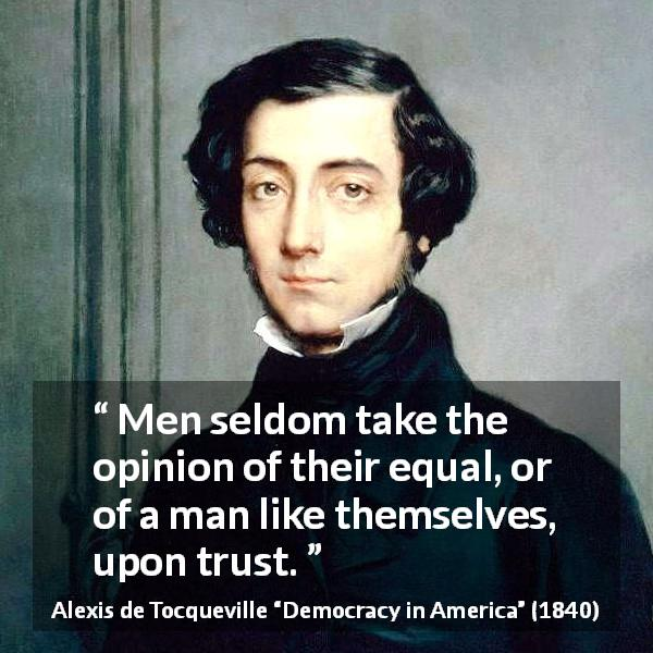 Alexis de Tocqueville quote about trust from Democracy in America (1840) - Men seldom take the opinion of their equal, or of a man like themselves, upon trust.