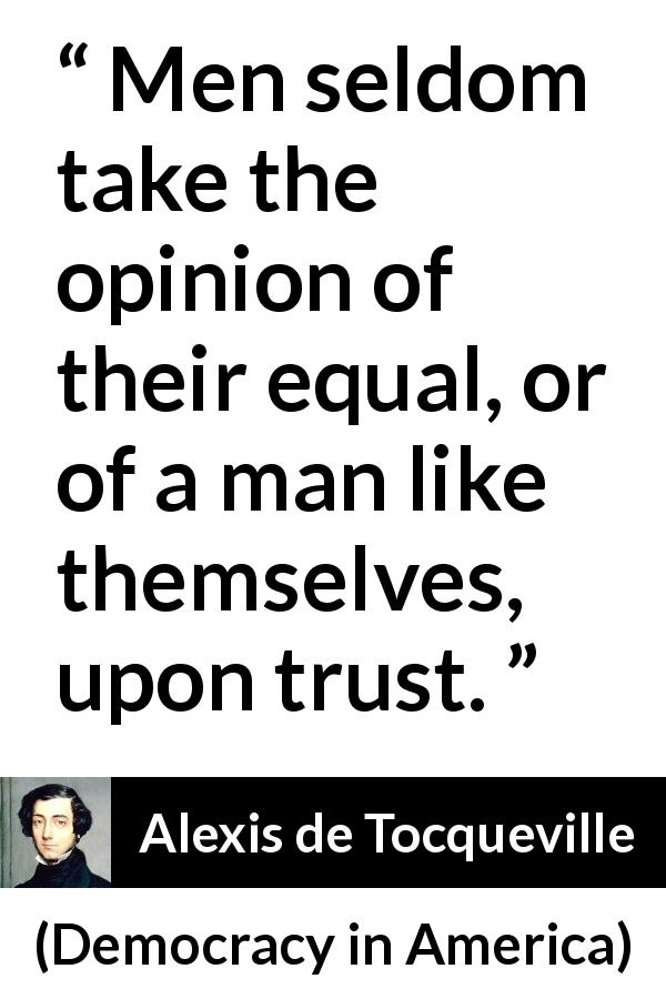 "Alexis de Tocqueville about trust (""Democracy in America"", 1840) - Men seldom take the opinion of their equal, or of a man like themselves, upon trust."