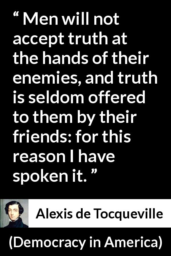 "Alexis de Tocqueville about truth (""Democracy in America"", 1840) - Men will not accept truth at the hands of their enemies, and truth is seldom offered to them by their friends: for this reason I have spoken it."