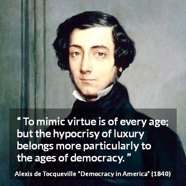 "Alexis de Tocqueville about virtue (""Democracy in America"", 1840) - To mimic virtue is of every age; but the hypocrisy of luxury belongs more particularly to the ages of democracy."