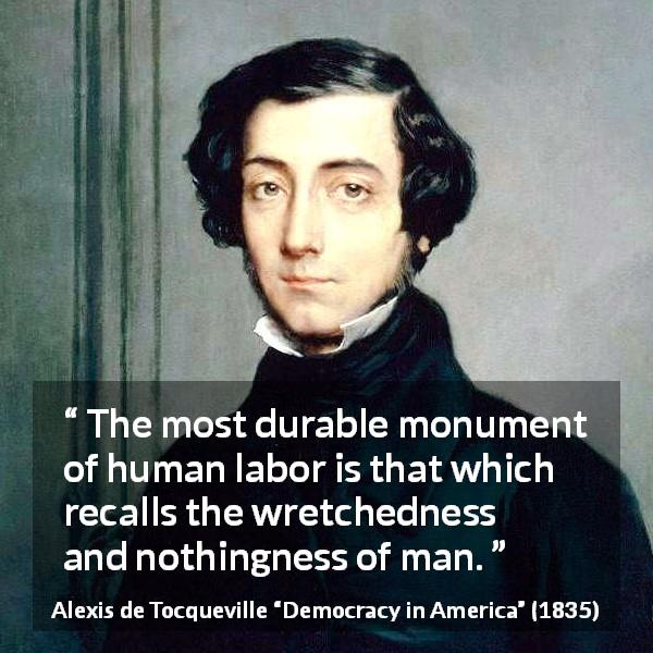 "Alexis de Tocqueville about work (""Democracy in America"", 1835) - The most durable monument of human labor is that which recalls the wretchedness and nothingness of man."